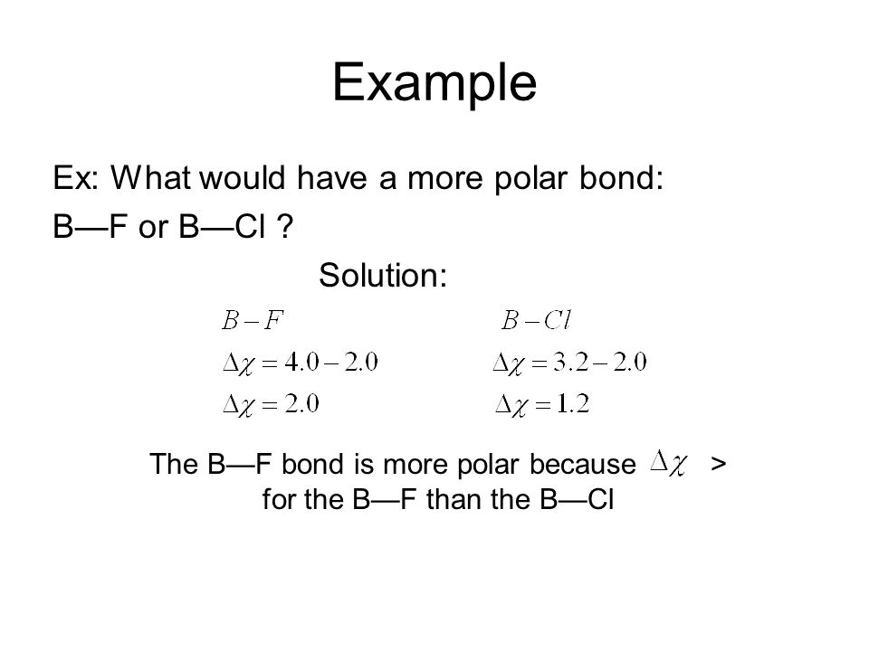 Example Ex: What would have a more polar bond: BF or BCl ? Solution: The BF bond is more polar because > for the BF than the BCl