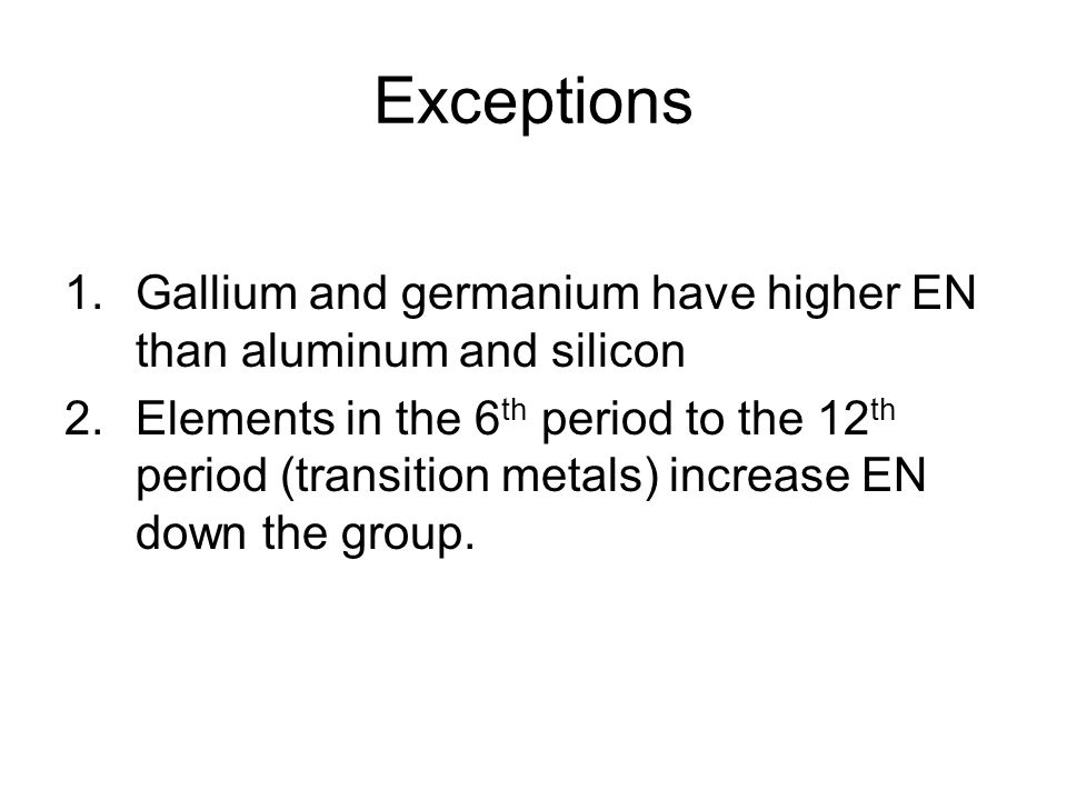 Exceptions 1.Gallium and germanium have higher EN than aluminum and silicon 2.Elements in the 6 th period to the 12 th period (transition metals) incr