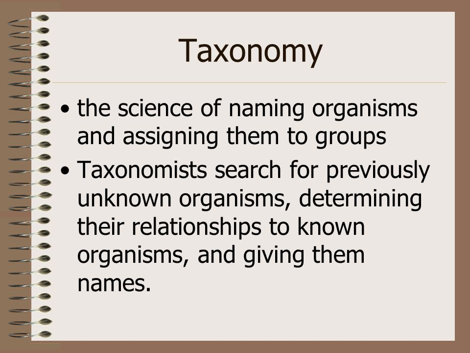Taxonomy the science of naming organisms and assigning them to groups Taxonomists search for previously unknown organisms, determining their relations