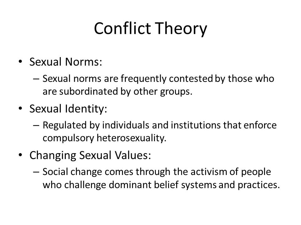 Conflict Theory Sexual Norms: – Sexual norms are frequently contested by those who are subordinated by other groups. Sexual Identity: – Regulated by i
