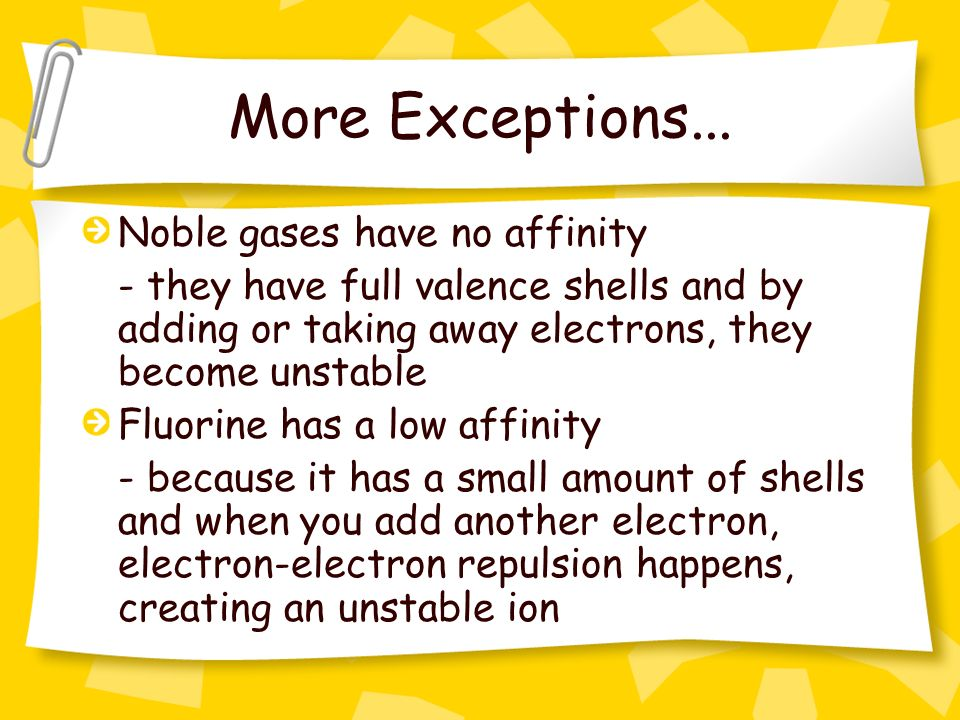 More Exceptions... Noble gases have no affinity - they have full valence shells and by adding or taking away electrons, they become unstable Fluorine