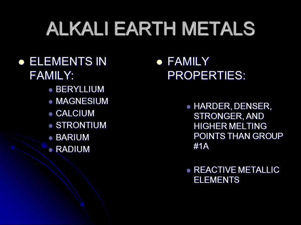 ALKALI EARTH METALS ELEMENTS IN FAMILY: ELEMENTS IN FAMILY: BERYLLIUM BERYLLIUM MAGNESIUM MAGNESIUM CALCIUM CALCIUM STRONTIUM STRONTIUM BARIUM BARIUM