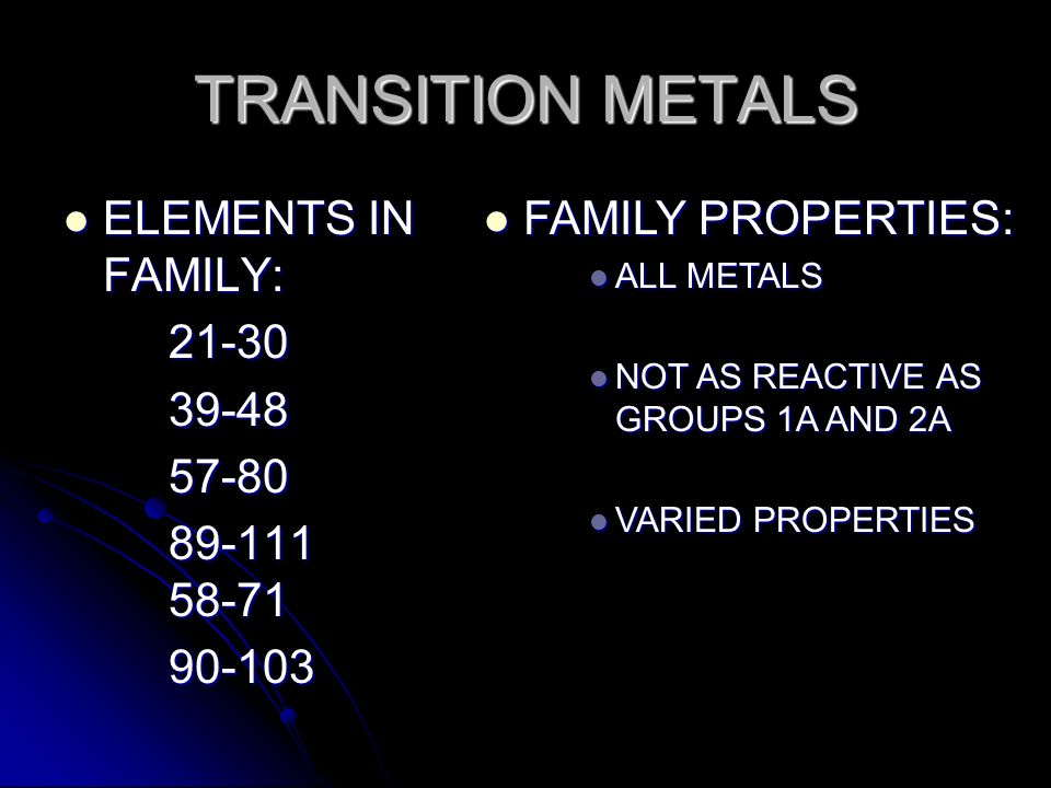 ELEMENTS IN FAMILY: ELEMENTS IN FAMILY:21-3039-4857-80 89-111 58-71 90-103 FAMILY PROPERTIES: FAMILY PROPERTIES: ALL METALS ALL METALS NOT AS REACTIVE