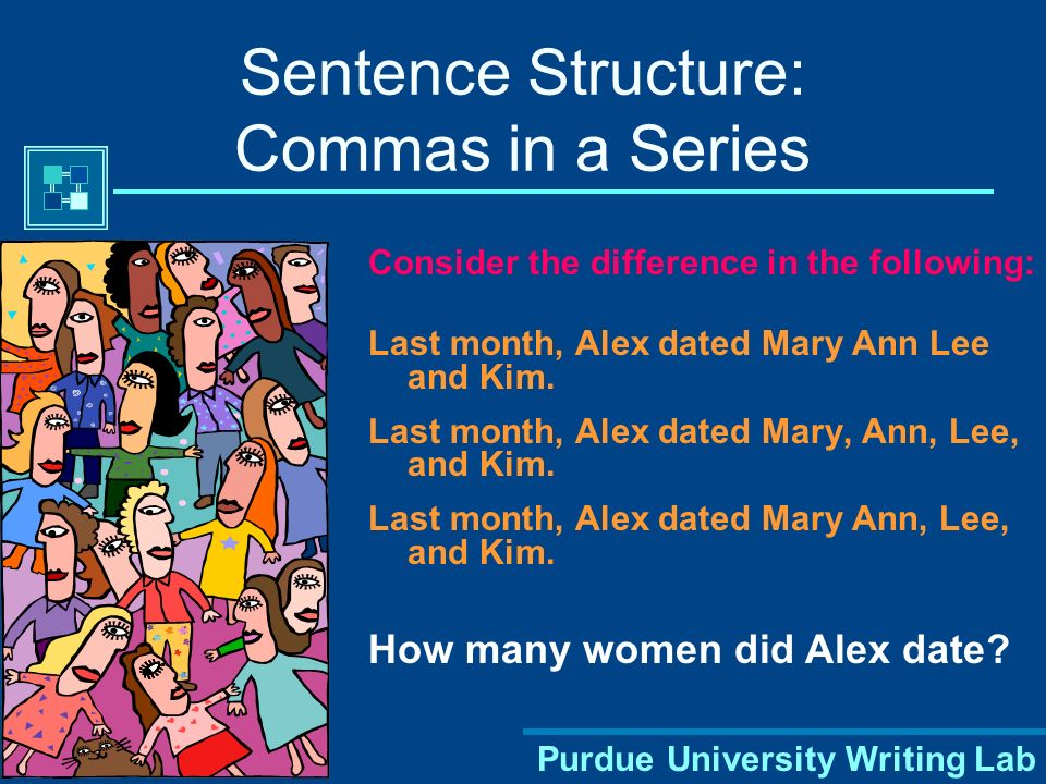 Purdue University Writing Lab Sentence Structure: Commas in a Series Consider the difference in the following: Last month, Alex dated Mary Ann Lee and Kim.