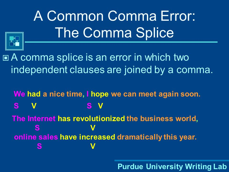 Purdue University Writing Lab A Common Comma Error: The Comma Splice A comma splice is an error in which two independent clauses are joined by a comma.