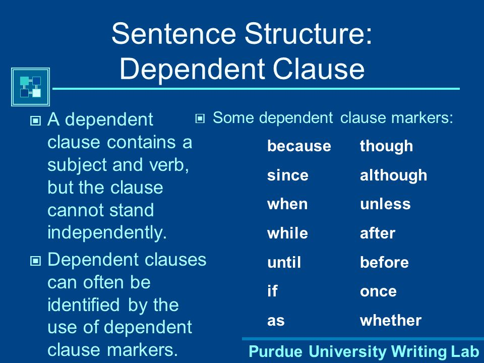 Purdue University Writing Lab Sentence Structure: Dependent Clause A dependent clause contains a subject and verb, but the clause cannot stand independently.