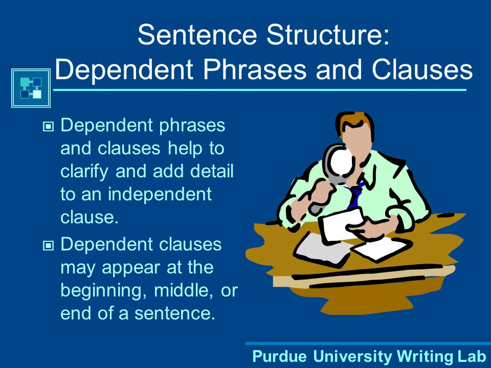 Purdue University Writing Lab Sentence Structure: Dependent Phrases and Clauses Dependent phrases and clauses help to clarify and add detail to an independent clause.