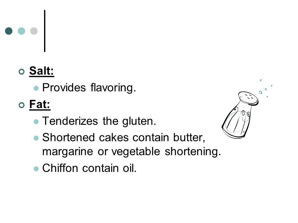 Salt: Provides flavoring. Fat: Tenderizes the gluten. Shortened cakes contain butter, margarine or vegetable shortening. Chiffon contain oil.