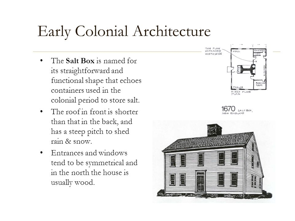 Early Colonial Architecture The Salt Box is named for its straightforward and functional shape that echoes containers used in the colonial period to s