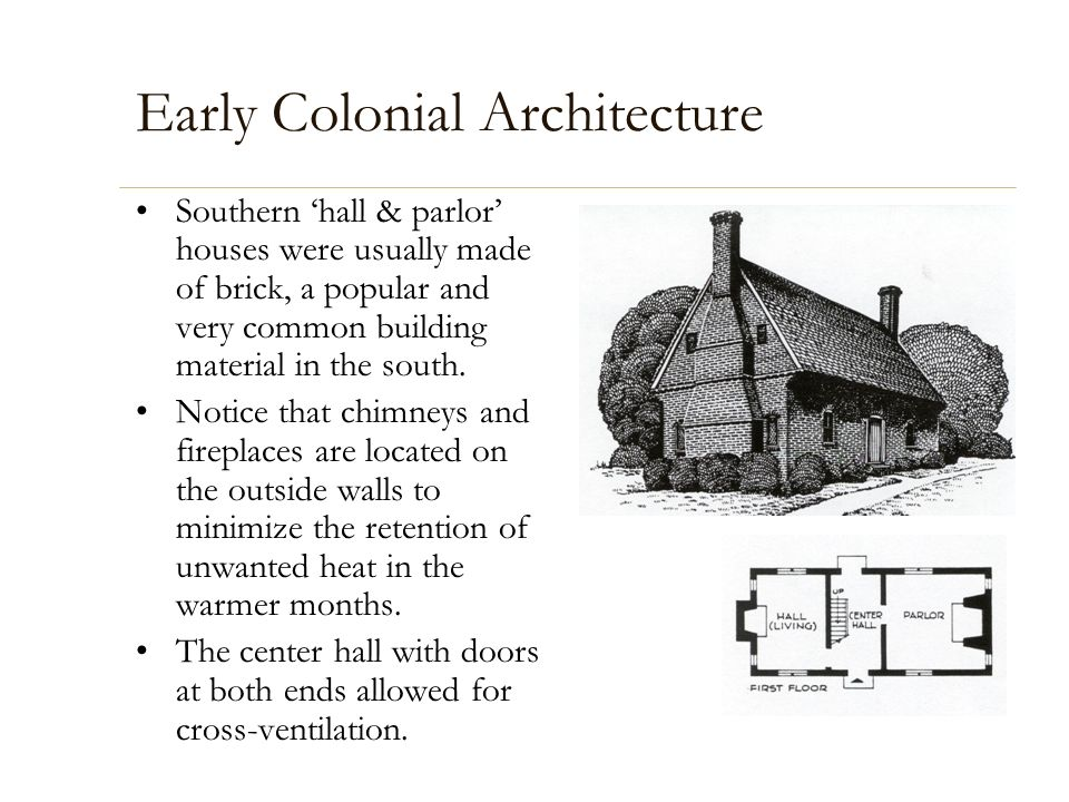 Early Colonial Architecture Southern hall & parlor houses were usually made of brick, a popular and very common building material in the south. Notice