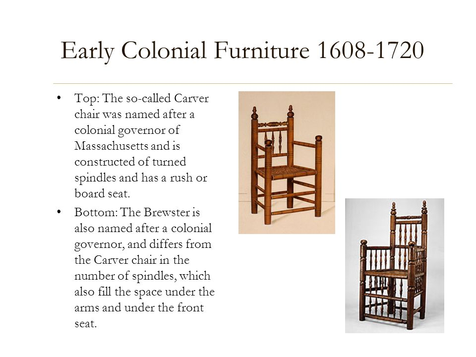 Early Colonial Furniture 1608-1720 Top: The so-called Carver chair was named after a colonial governor of Massachusetts and is constructed of turned s