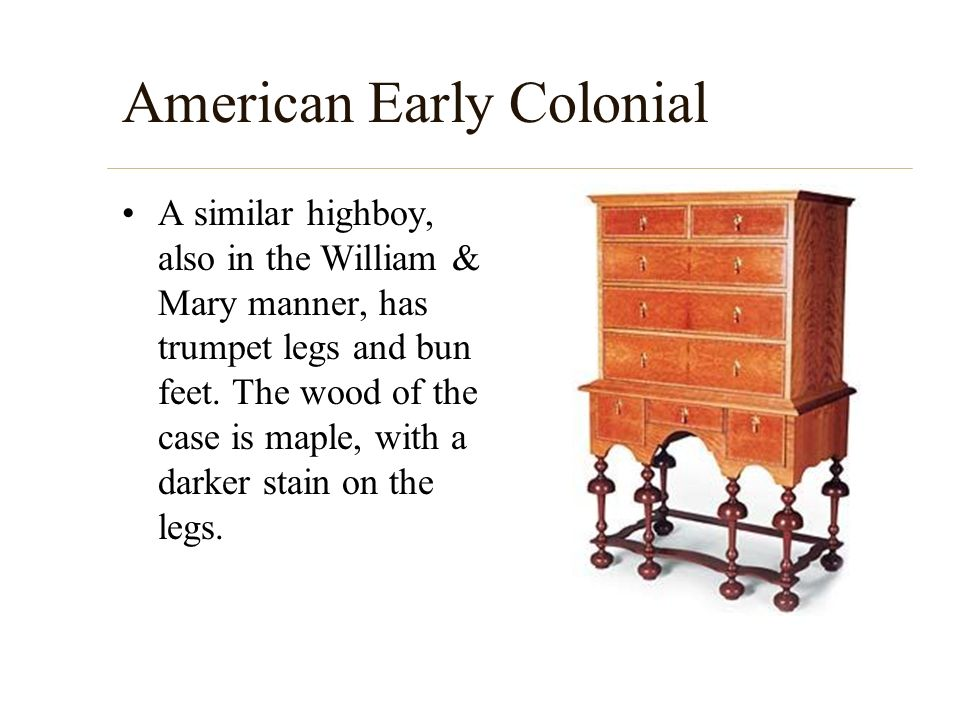 American Early Colonial A similar highboy, also in the William & Mary manner, has trumpet legs and bun feet. The wood of the case is maple, with a dar