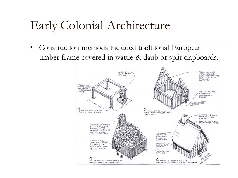 Early Colonial Architecture Construction methods included traditional European timber frame covered in wattle & daub or split clapboards.
