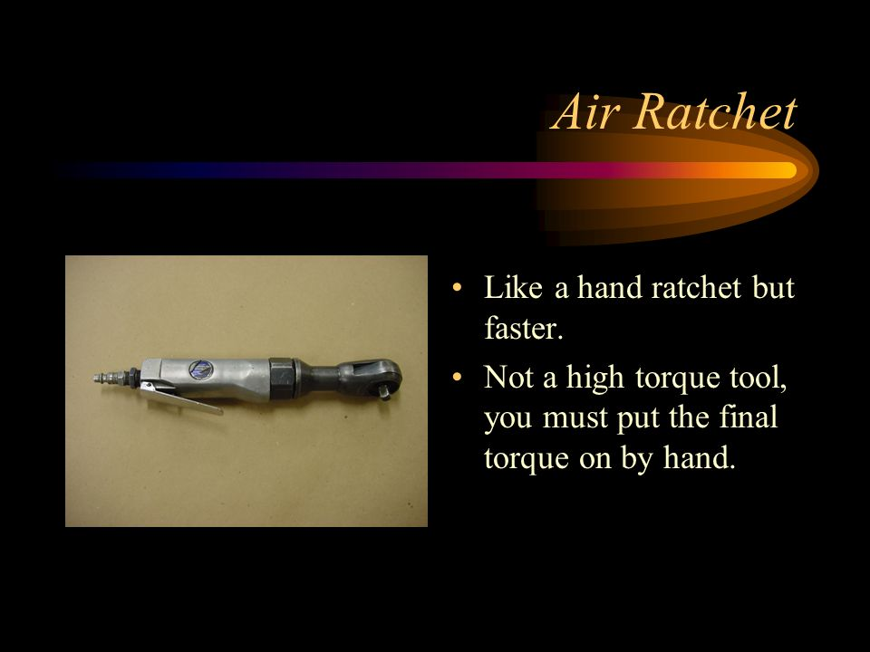 Air Ratchet Like a hand ratchet but faster. Not a high torque tool, you must put the final torque on by hand.