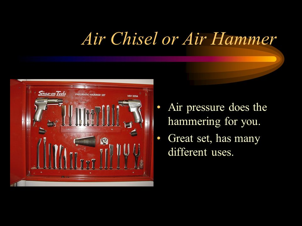 Air Chisel or Air Hammer Air pressure does the hammering for you. Great set, has many different uses.