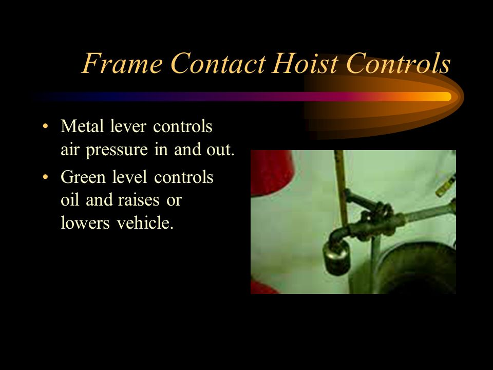 Frame Contact Hoist Controls Metal lever controls air pressure in and out. Green level controls oil and raises or lowers vehicle.