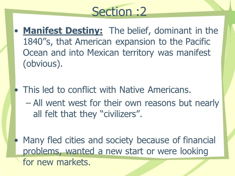 Section :2 Manifest Destiny: The belief, dominant in the 1840s, that American expansion to the Pacific Ocean and into Mexican territory was manifest (obvious).