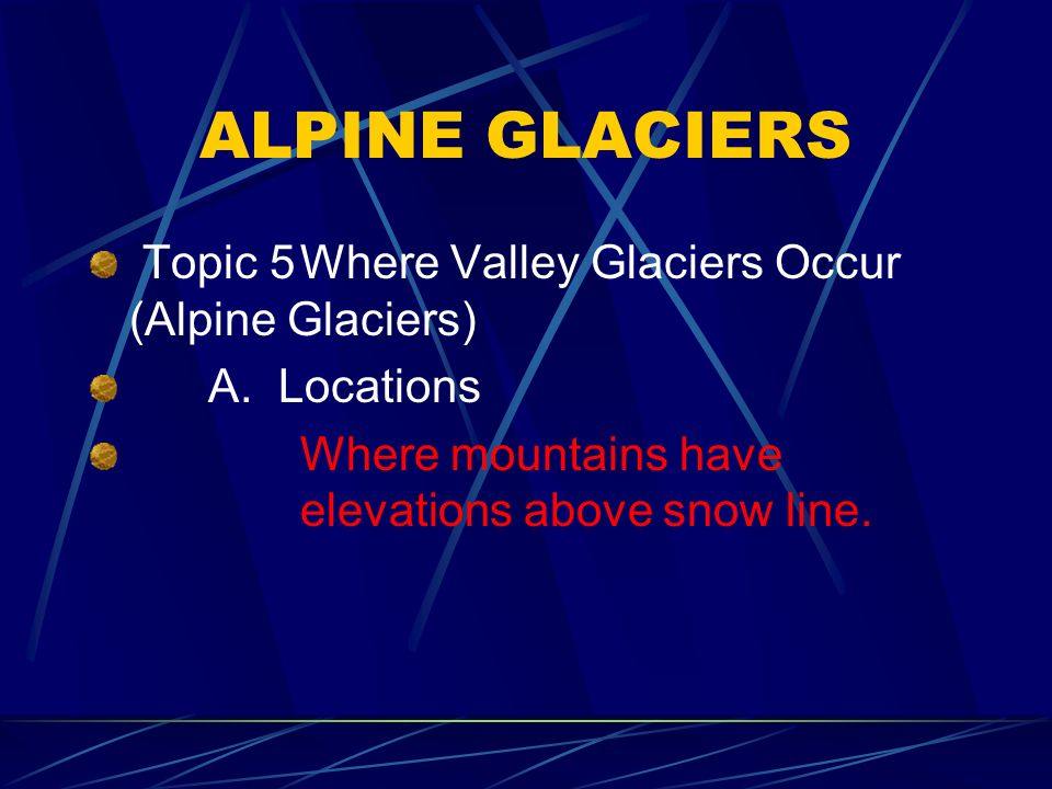 ALPINE GLACIERS Topic 5Where Valley Glaciers Occur (Alpine Glaciers) A.