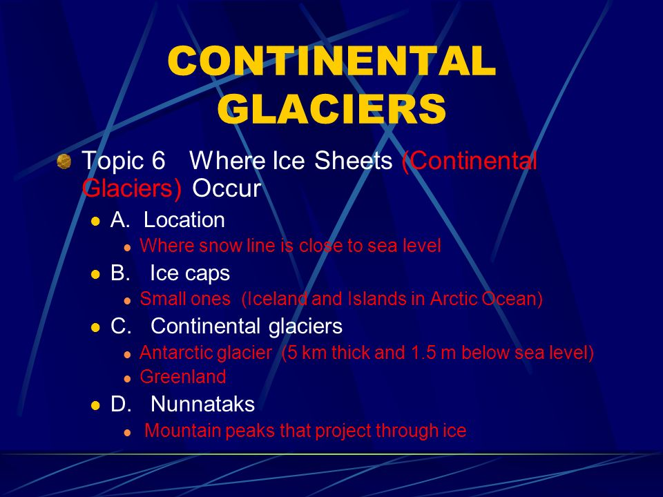 CONTINENTAL GLACIERS Topic 6Where Ice Sheets (Continental Glaciers) Occur A.