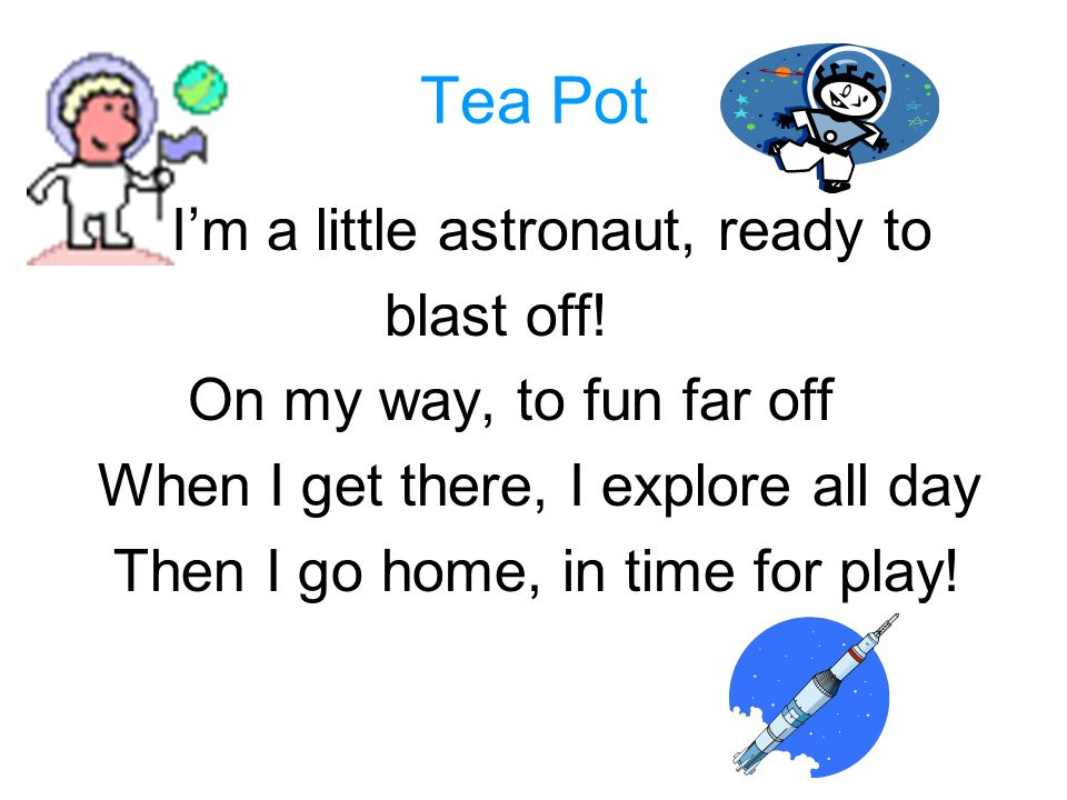 Tea Pot Im a little astronaut, ready to blast off! On my way, to fun far off When I get there, I explore all day Then I go home, in time for play!