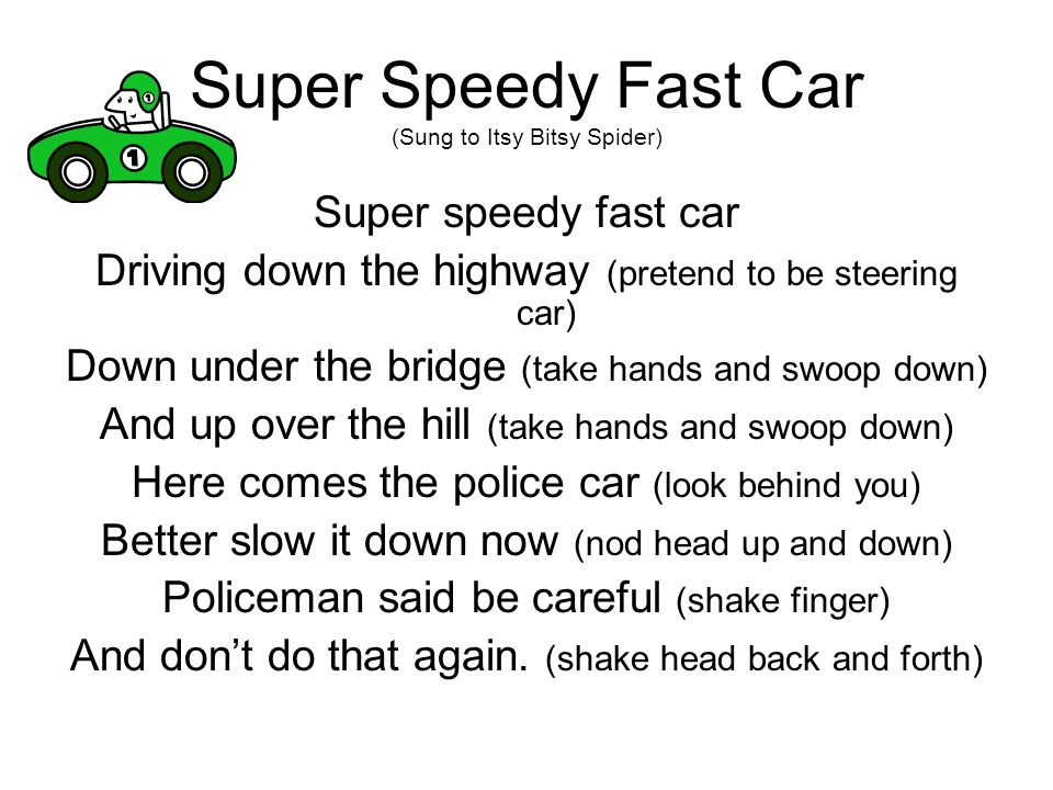 Super Speedy Fast Car (Sung to Itsy Bitsy Spider) Super speedy fast car Driving down the highway (pretend to be steering car) Down under the bridge (t