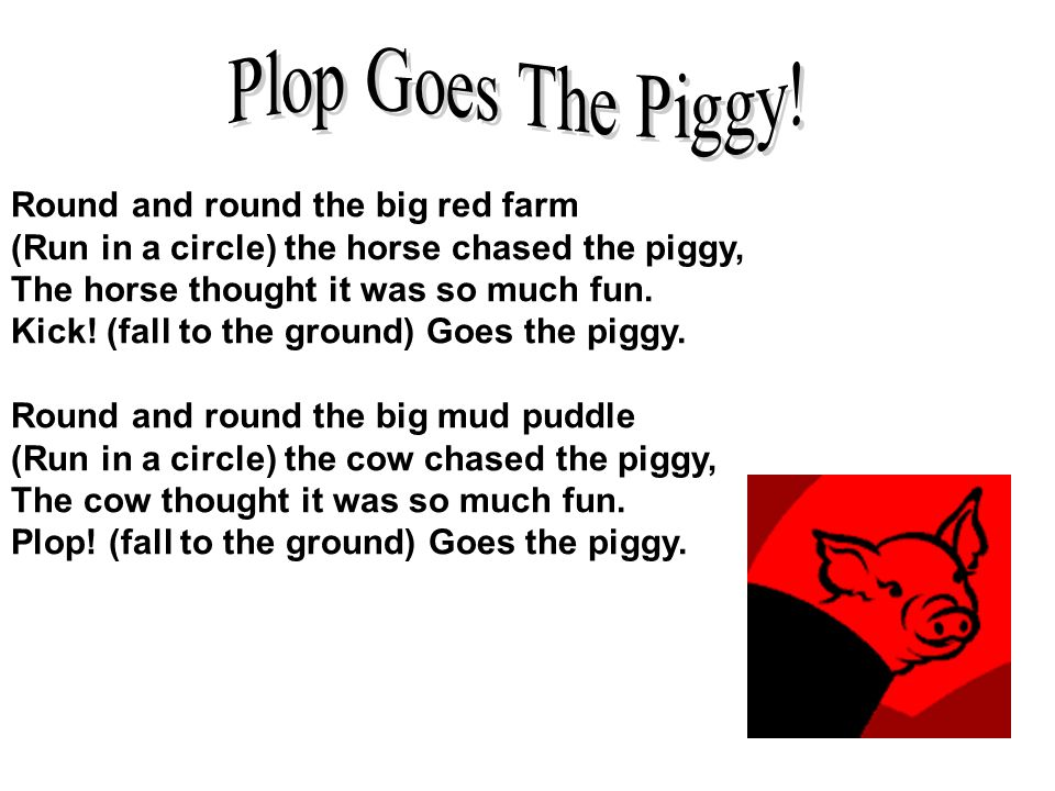 Round and round the big red farm (Run in a circle) the horse chased the piggy, The horse thought it was so much fun. Kick! (fall to the ground) Goes t