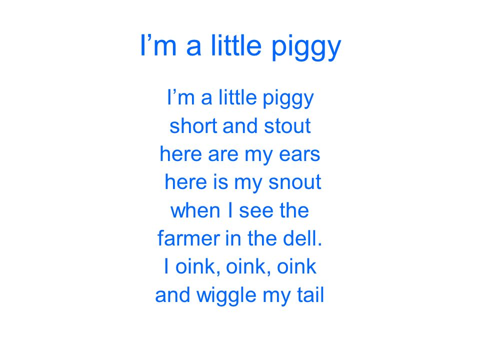 Im a little piggy short and stout here are my ears here is my snout when I see the farmer in the dell. I oink, oink, oink and wiggle my tail