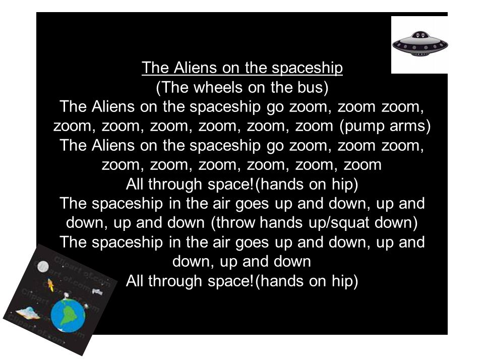 The Aliens on the spaceship (The wheels on the bus) The Aliens on the spaceship go zoom, zoom zoom, zoom, zoom, zoom, zoom, zoom, zoom (pump arms) The