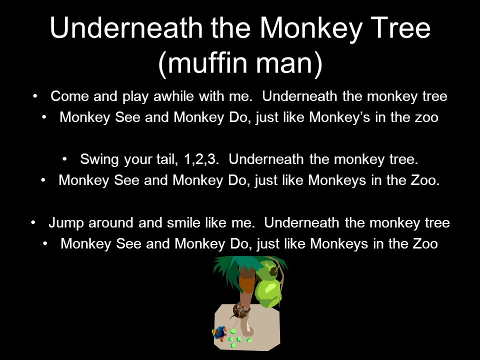Underneath the Monkey Tree (muffin man) Come and play awhile with me. Underneath the monkey tree Monkey See and Monkey Do, just like Monkeys in the zo