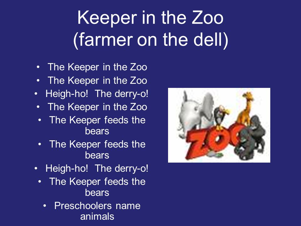 Keeper in the Zoo (farmer on the dell) The Keeper in the Zoo Heigh-ho! The derry-o! The Keeper in the Zoo The Keeper feeds the bears Heigh-ho! The der