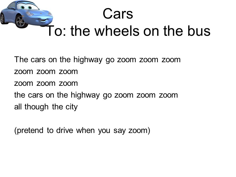 Cars To: the wheels on the bus The cars on the highway go zoom zoom zoom zoom zoom zoom the cars on the highway go zoom zoom zoom all though the city