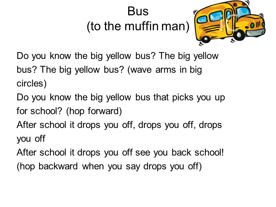 Bus (to the muffin man) Do you know the big yellow bus? The big yellow bus? The big yellow bus? (wave arms in big circles) Do you know the big yellow