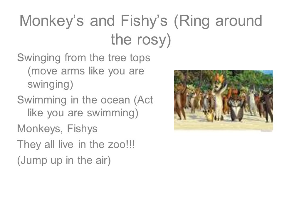 Monkeys and Fishys (Ring around the rosy) Swinging from the tree tops (move arms like you are swinging) Swimming in the ocean (Act like you are swimmi
