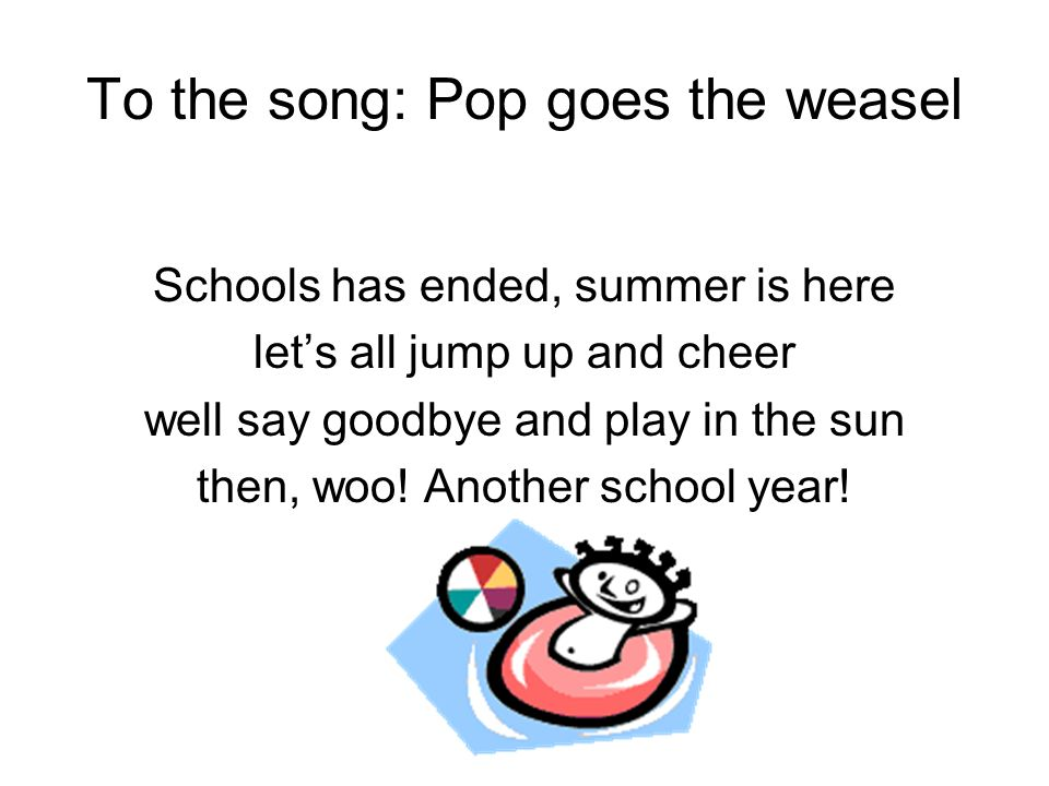 To the song: Pop goes the weasel Schools has ended, summer is here lets all jump up and cheer well say goodbye and play in the sun then, woo! Another