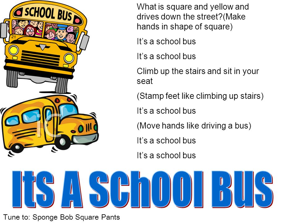 Tune to: Sponge Bob Square Pants What is square and yellow and drives down the street?(Make hands in shape of square) Its a school bus Climb up the st
