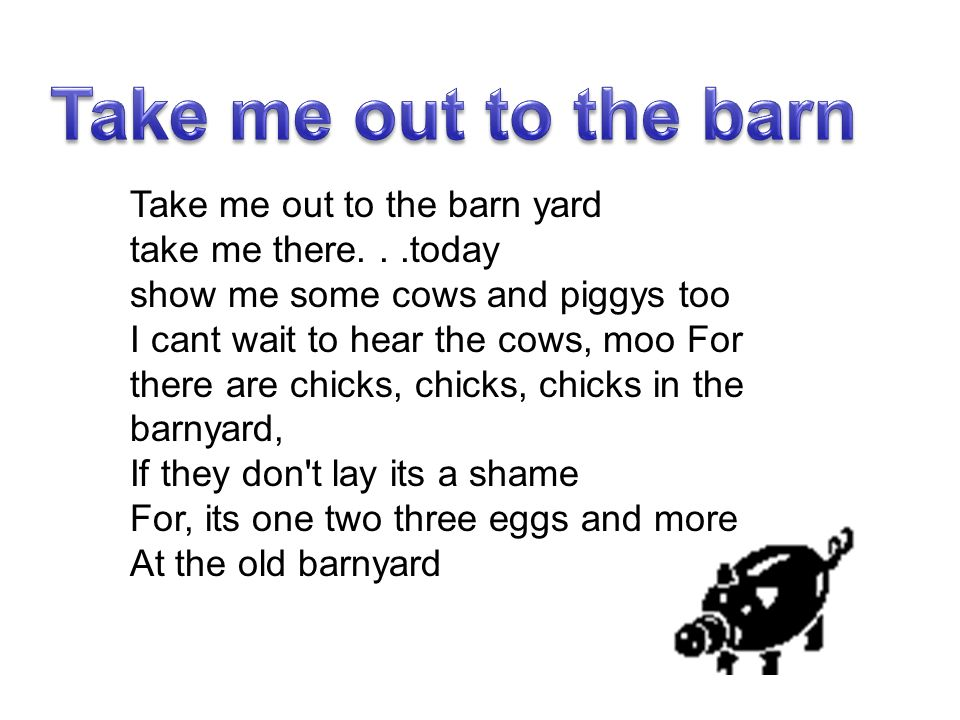 Take me out to the barn yard take me there...today show me some cows and piggys too I cant wait to hear the cows, moo For there are chicks, chicks, ch