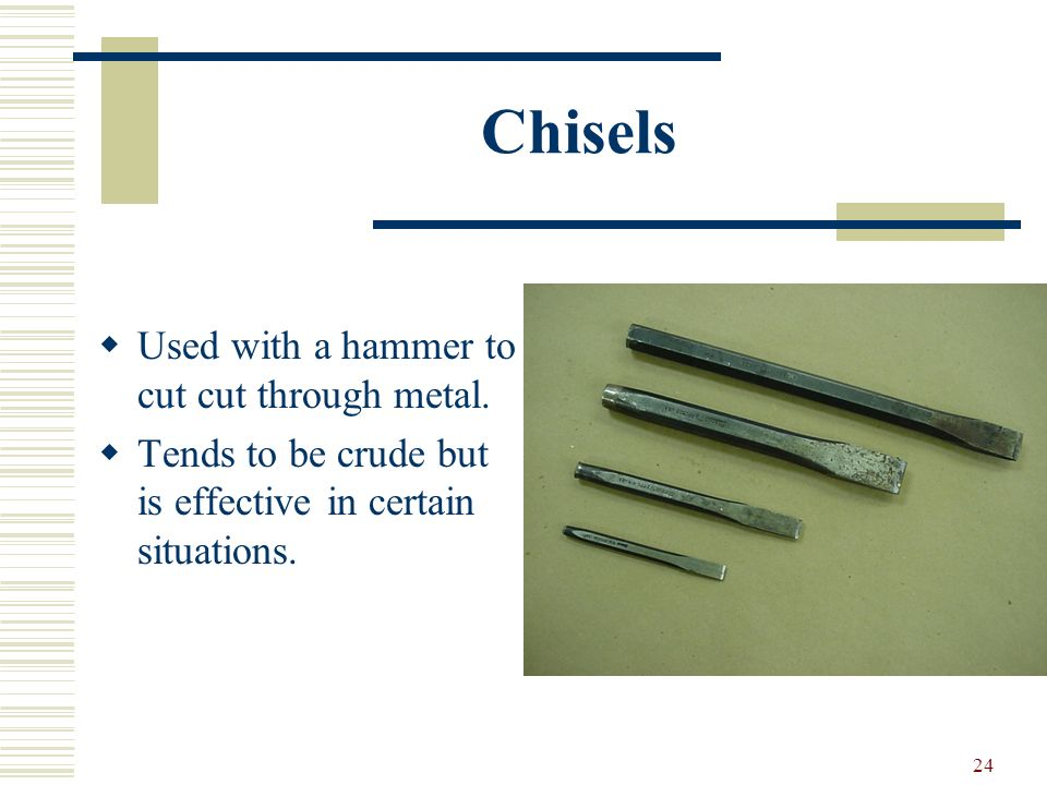 23 Files Files are used much like a saw. They only cut when you push. For removing small amounts of metal. Many types with funny names.