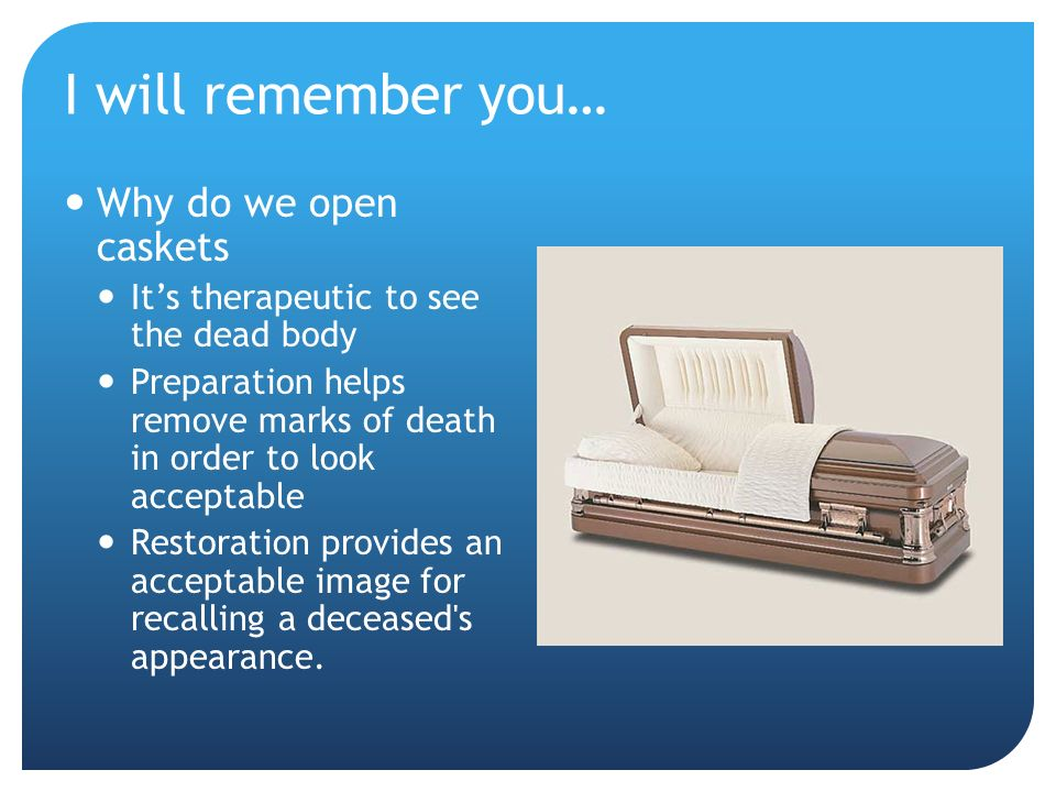 I will remember you… Why do we open caskets Its therapeutic to see the dead body Preparation helps remove marks of death in order to look acceptable Restoration provides an acceptable image for recalling a deceased s appearance.