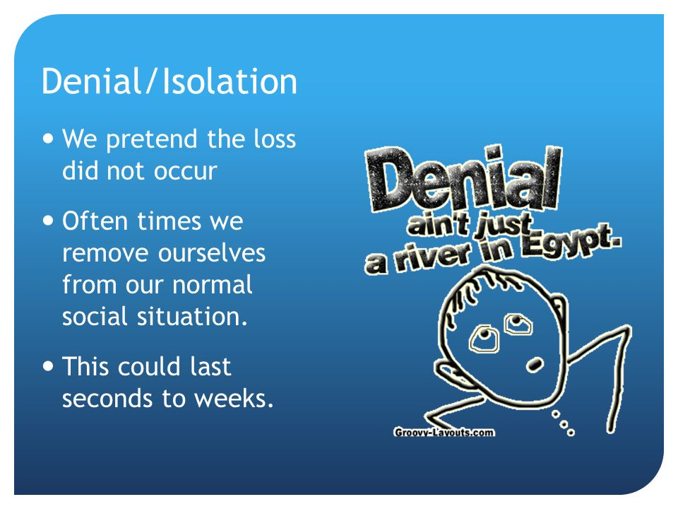 Denial/Isolation We pretend the loss did not occur Often times we remove ourselves from our normal social situation.