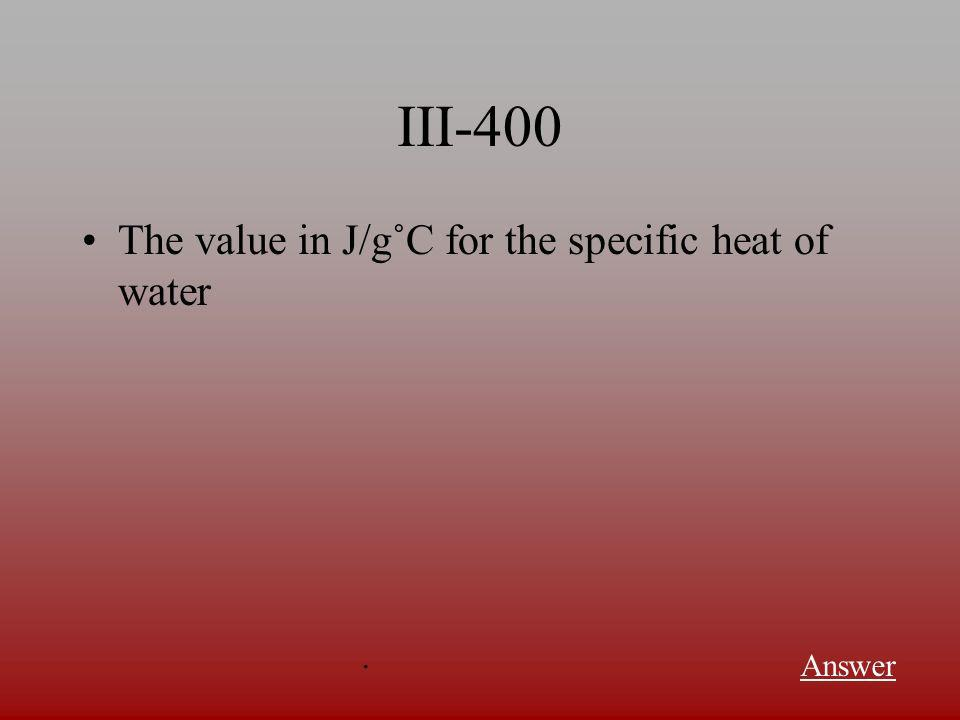 III-300 The amount of energy needed to raise the temperature of one gram of substance one degree Celsius Answer.