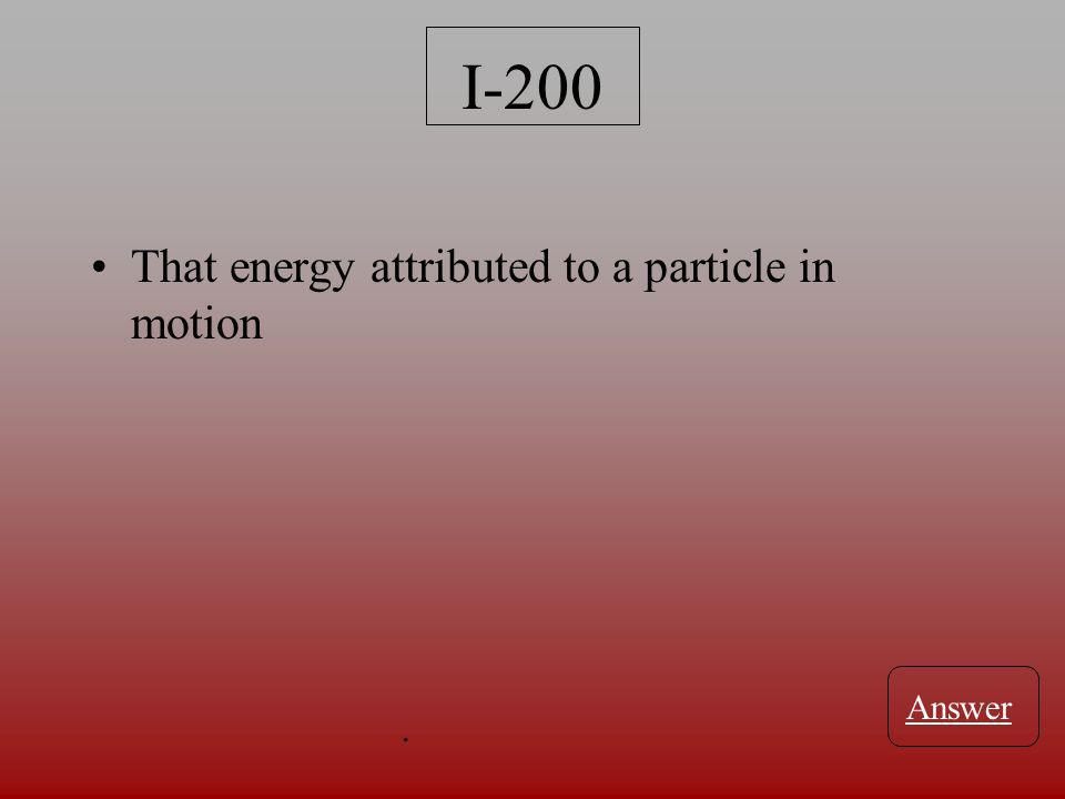 I-200 That energy attributed to a particle in motion Answer.