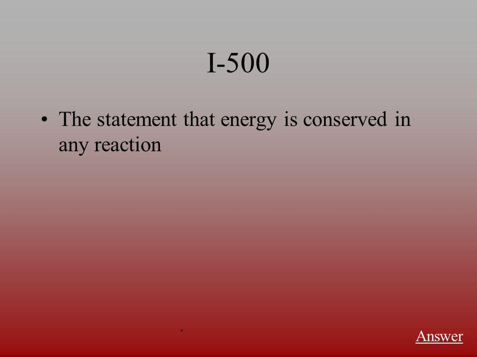 I-500 The statement that energy is conserved in any reaction Answer.