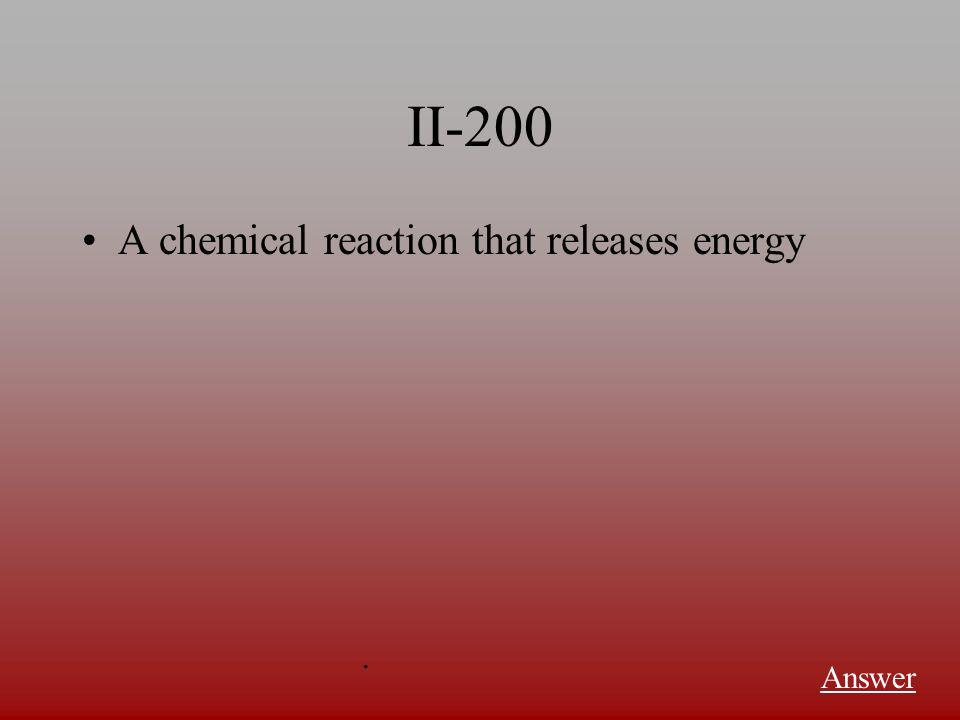 II-200 A chemical reaction that releases energy Answer.