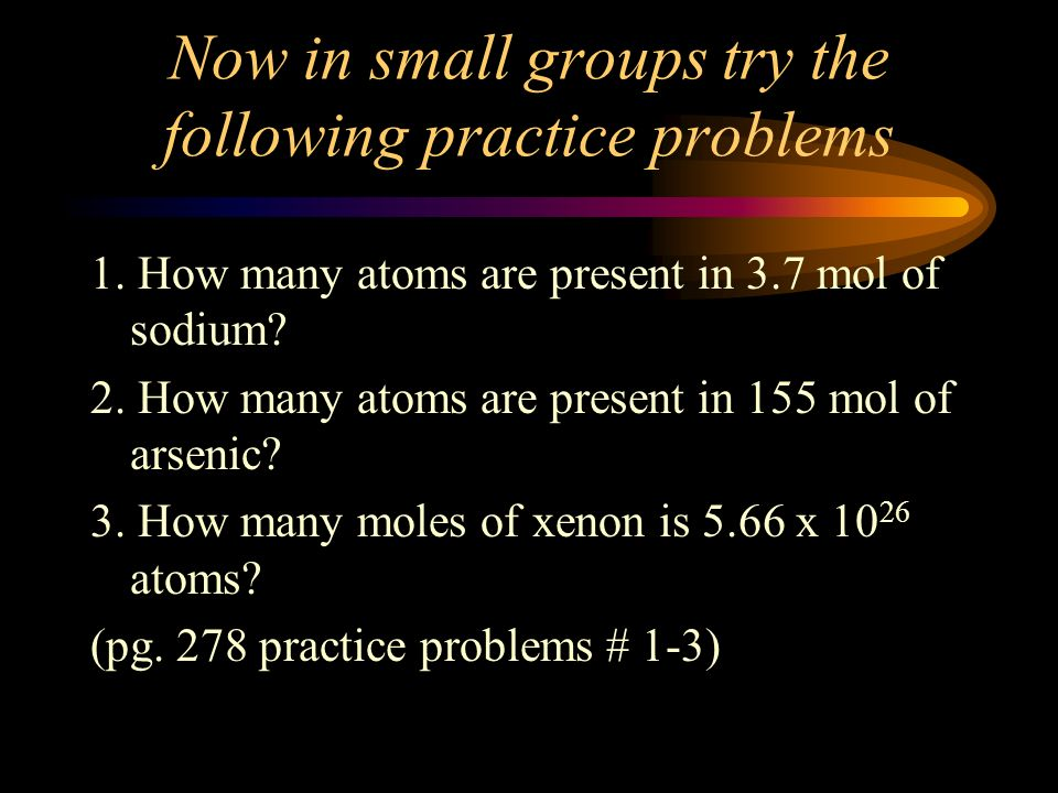 Now calculate: How many atoms are in 7.5 mol of Argon? 1. # of moles of Ar = 7.5 mol # of atoms of Ar = ? atoms 2. 7.5 mol Ar x = ? atoms Ar 7.5 mol A