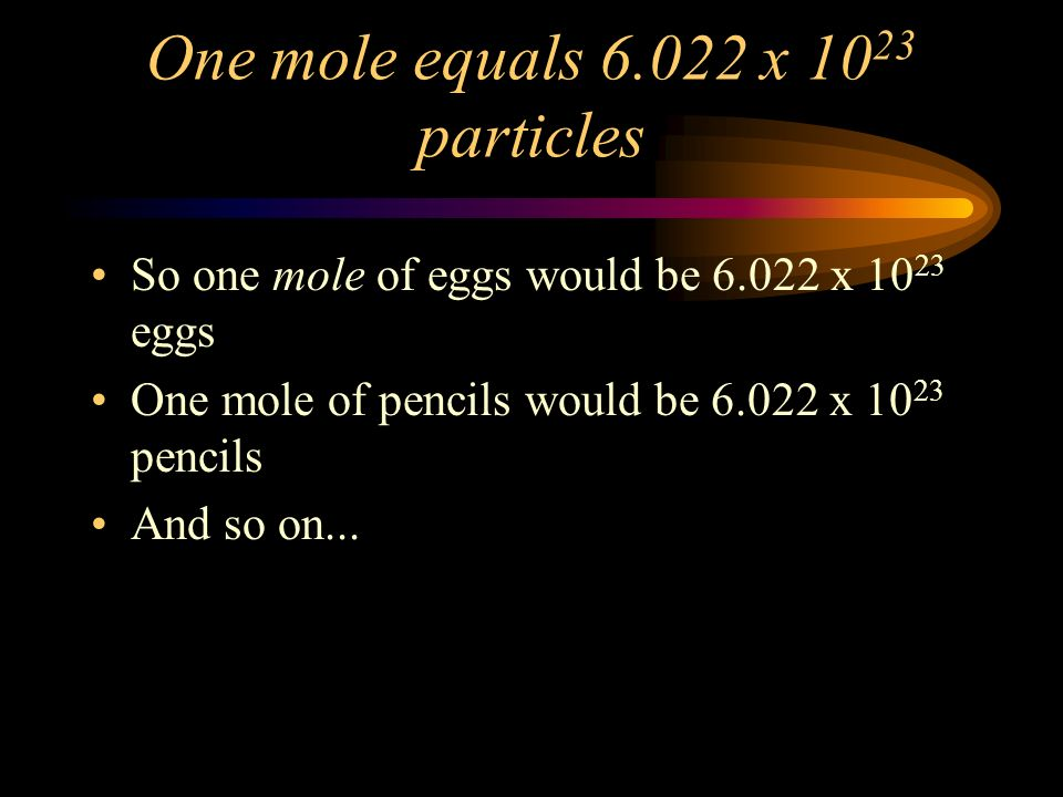 One mole equals 6.022 x 10 23 particles So one mole of eggs would be 6.022 x 10 23 eggs One mole of pencils would be 6.022 x 10 23 pencils And so on...