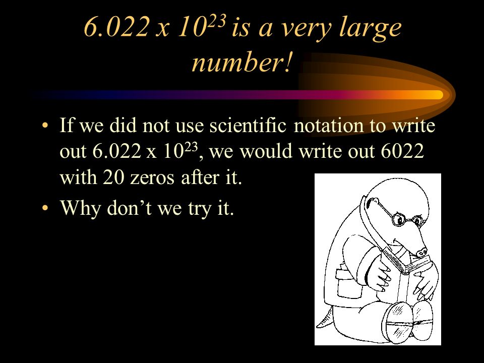 6.022 x 10 23 is a very large number.