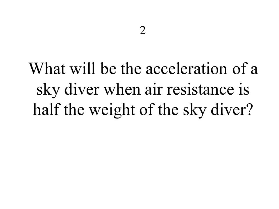 2 What will be the acceleration of a sky diver when air resistance is half the weight of the sky diver?