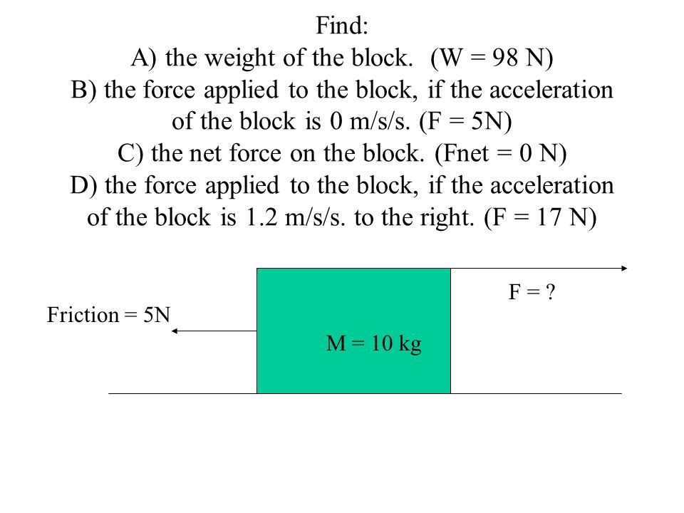 Find: A) the weight of the block. (W = 98 N) B) the force applied to the block, if the acceleration of the block is 0 m/s/s. (F = 5N) C) the net force