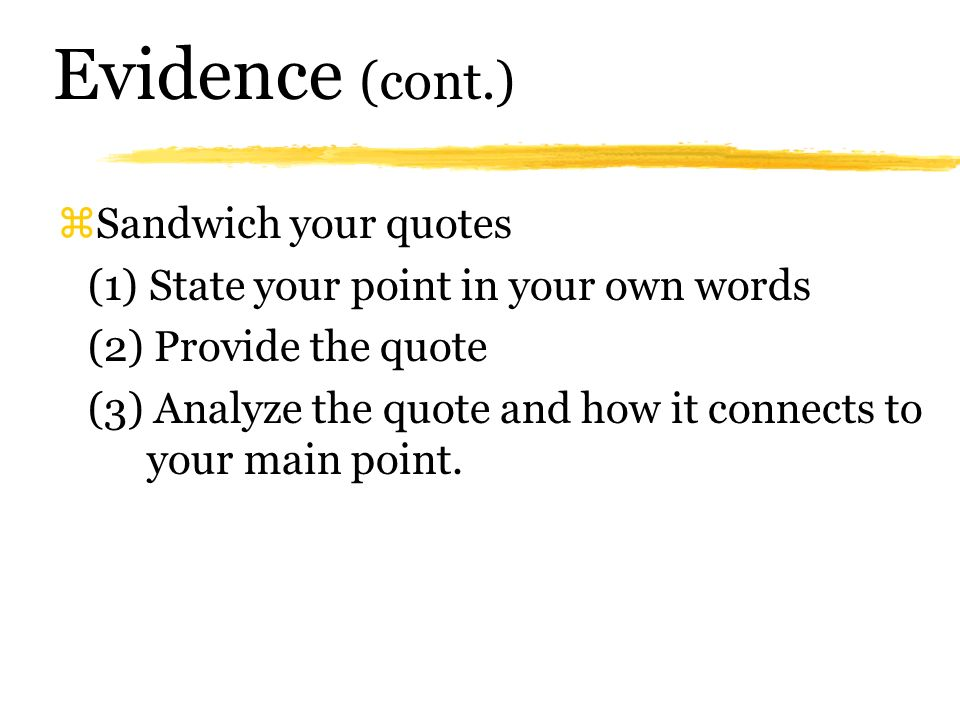 Evidence zCritical to the success of your paragraphs ýUse quotes from your research to support your arguments ýYou should be using 3-5 quotes per page (depending on length) ýFocus on using more shorter quotes instead of 1 or 2 longer quotes.
