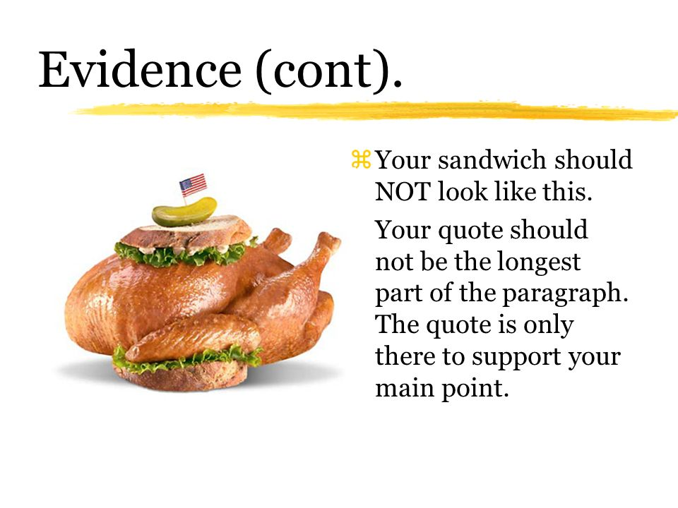 Evidence (cont.) zSandwich your quotes (1) State your point in your own words (2) Provide the quote (3) Analyze the quote and how it connects to your main point.